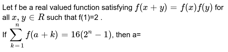 Let f be a real valued function satisfying `f(x+y)=f(x)f(y) ` for all  `x, y in R ` such that f(1)=2 .  <br> If ` sum_(k=1)^(n)f(a+k)=16(2^(n)-1) `, then a=
