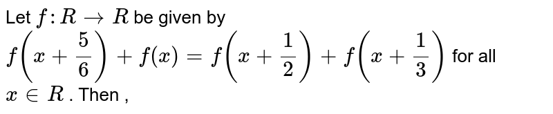 Let `f: R to R ` be given by  <br> `f(x+(5)/(6))+f(x)=f(x+(1)/(2))+f(x+(1)/(3))` for all ` x in R ` . Then ,
