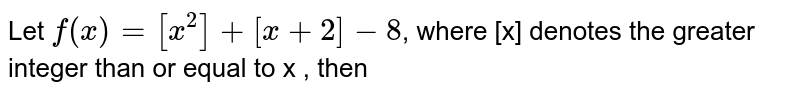 Let `f(x)=[x^(2)]+[x+2]-8`, where [x] denotes the greater integer than or equal  to x , then