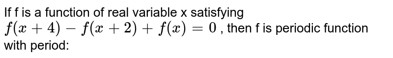 If f is a function of real variable x satisfying `f(x+4)-f(x+2)+f(x)=0` , then f is periodic function with period: