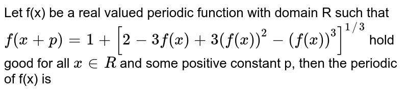 Let f(x) be a real valued periodic function with domain R such that  <br> `f(x+p)=1+[2-3f(x)+3(f(x))^(2)-(f(x))^(3)]^(1//3)` hold good for all ` x in R ` and some positive constant p, then the periodic of f(x) is