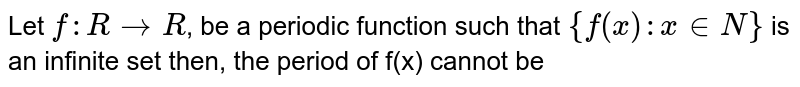 Let `f: R to R `, be a periodic function such that `{f(x):x in N}` is an infinite set then, the period of f(x) cannot be