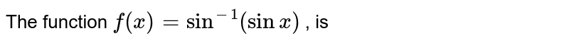 The function `f(x)=sin^(-1)(sinx)` , is