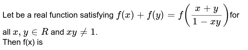 Let be a real function satisfying `f(x)+f(y)=f((x+y)/(1-xy))`for all ` x ,y in R ` and ` xy ne1`.  <br> Then f(x) is