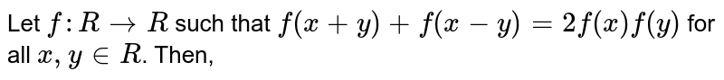 Let `f:R to R ` such that `f(x+y)+f(x-y)=2f(x)f(y)` for all ` x,y in R`. Then,