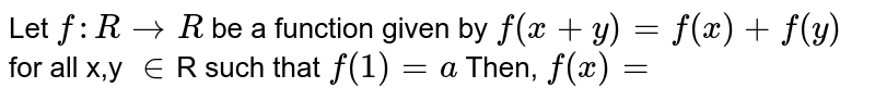 Let ` f : R to R` be a function given by  `f(x+y) = f(x) + f(y) ` for all x,y `in`R such that `f(1)= a` Then, `f (x)=`