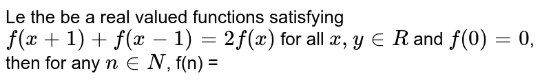 Le the be a real valued functions satisfying `f(x+1) + f(x-1) = 2 f(x)` for all `x, y in R` and `f(0) = 0`, then for any `n in N`, f(n) =