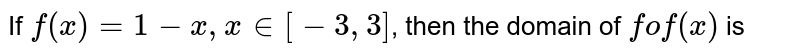 If `f(x) =1- x, x in [-3,3]`, then the domain of `fof (x)` is