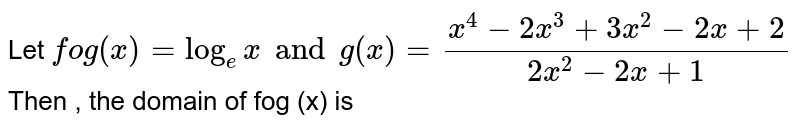 Let `fog (x) = log_(e) x and g(x)  =(x^(4) -2x^(3) + 3x^(2) - 2x+2)/(2x^(2) - 2x + 1)` <br>  Then , the domain of fog (x) is