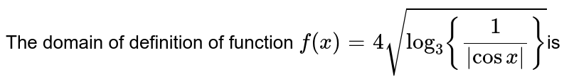 The domain of definition of  function `f(x)=4sqrt(log_(3){(1)/(|cosx|)} ) `is