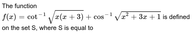 The function `f(x) = cot^(-1) sqrt(x(x+3)) + cos^(-1) sqrt(x^(2) + 3x +1)`   is  defined on the set S, where S is equal to