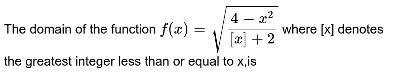 The domain of the function `f(x) = sqrt((4-x^(2))/([x]+2))`  where [x] denotes the greatest integer   less than or equal to x,is