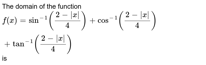 The domain of the function  `f(x) = sin^(-1) ((2-|x|)/(4)) + cos^(-1) ((2-|x|)/(4)) + tan^(-1) ((2-|x|)/(4))` is