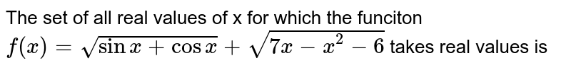 The set of all real values of x for which the funciton `f(x) = sqrt(sin x + cos x )+sqrt(7x -x^(2) - 6)` takes real values is