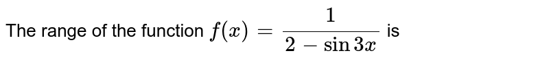 The range of the function ` f(x) = (1)/(2-sin 3x)` is