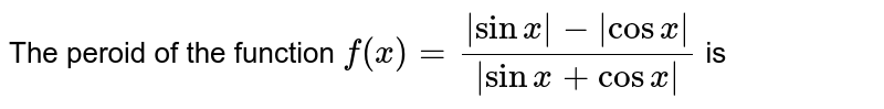 The peroid  of the  function  `f(x) =(|sinx|-|cosx|)/(|sin x + cosx|)` is
