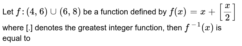 Let  `f :(4,6) uu (6,8)` be a function defined by `f(x) = x+[(x)/(2)]` where [.] denotes the greatest integer function, then `f^(-1)(x)` is equal to