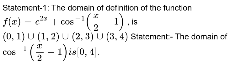 """Statement-1: The domain of definition of the function `f(x)=e^(2x)+cos^(-1)((x)/(2)-1)` , is `(0,1) cup (1,2) cup (2,3) cup (3,4)`  <br> Statement:- The domain of ` cos^(-1)""""""""((x)/(2)-1) is (0,4)`."""