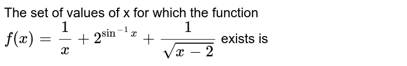 The set of values of x for which the function  <br> `f(x)=(1)/(x)+2^(sin^(-1)x)+(1)/(sqrt(x-2))` exists is