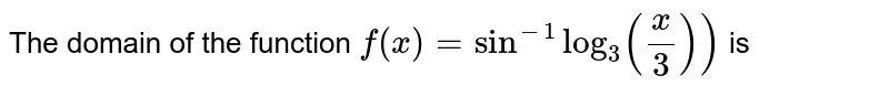 The domain of the function `f(x)=sin^(-1)log_(3)(x/3))` is