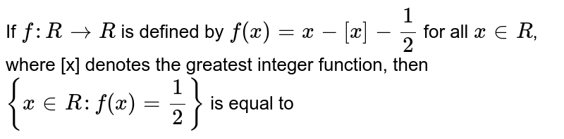 If `f: R to R ` is defined by `f(x)=x-[x]-(1)/(2)`  for all ` x in R `, where [x] denotes the greatest integer function, then  `{x in R: f(x)=(1)/(2)}` is equal  to