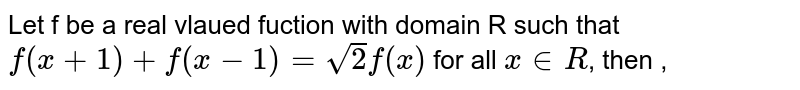 Let f be a real vlaued fuction with domain R such that `f(x+1)+f(x-1)=sqrt(2)f(x)` for all ` x in R`, then ,