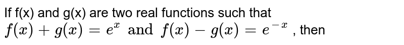 If f(x) and g(x) are two real functions such that `f(x)+g(x)=e^(x) and f(x)-g(x)=e^(-x)` , then