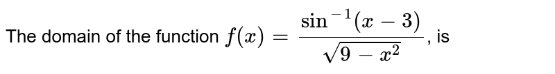 The domain of the function `f(x)=(sin^(-1)(x-3))/(sqrt(9-x^(2)))`, is