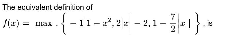 The equivalent definition of `f(x)=max.{-1|1-x^(2),2|x|-2,1-(7)/(2)|x|}` , is