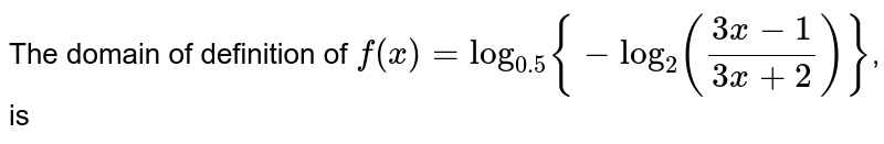 The domain of definition of `f(x)=log_(0.5){-log_(2)((3x-1)/(3x+2))}`, is