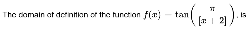 The domain of definition of the function `f(x)=tan((pi)/([x+2]))`, is