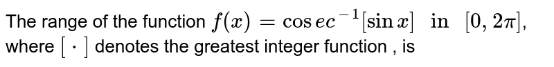 """The domain of the function `f(x)=cosec^(-1)[sinx] """" in """" [0,2pi]`, where `[*]` denotes the greatest integer function  , is"""