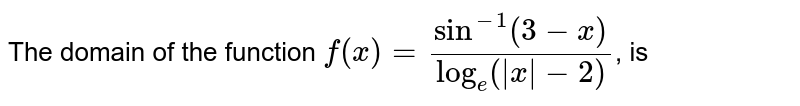 The domain of the function `f(x)=(sin^(-1)(3-x))/(log_(e)( x -2))`, is