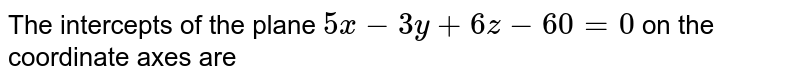The intercepts of the plane `5x-3y+6z-60=0` on the coordinate axes are