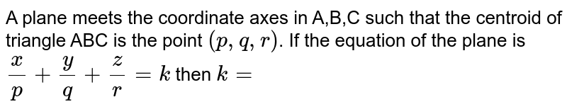 A plane meets the coordinate axes in A,B,C such that the centroid of triangle ABC is the point `(p,q,r)`. If the equation of the plane is `x/p+y/q+z/r=k` then `k=`
