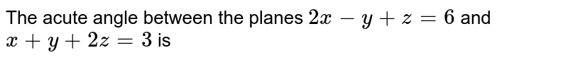 The acute angle between the planes `2x-y+z=6` and `x+y=2z=3` is