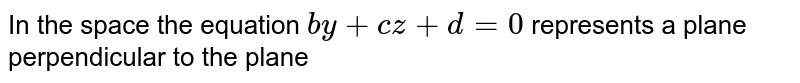 In the space the equation `by+cz+d=0` represents a plane perpendicular to the plane