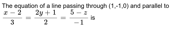 The equation of a line passing through (1,-1,0) and parallel to `(x-2)/3=(2y+1)/2=(5-z)/(-1)` is