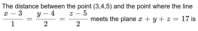 The distance between the point (3,4,5) and the point where the line `(x-3)/1=(y-4)/2=(z-5)/2` meets the plane `x+y+z=17` is