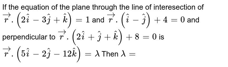 If the equation of the plane through the line of interesection of `vecr.(2hati-3hatj+hatk)=1` and `vecr.(hati-hatj)+4=0` and perpendicular to `vecr.(2hati+hatj+hatk)+8=0` is `vecr.(5hati-2hatj-12hatk)=lamda` Then `lamda=`