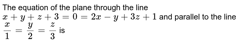 The equation of the plane through the line `x+y+z+3=0=2x-y+3z+1` and parallel to the line `x/1=y/2=z/3` is