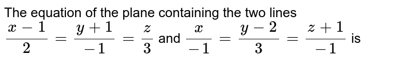 The equation of the plane containing two lines <br> `(x-1)/2=(y+1)/(-1)=(z-0)/3` and `x/(-2)=(y-2)/(-3)=(z+1)/(-1)` is