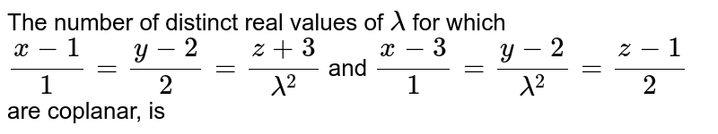The number of distinct real values of `lamda` for which `(x-1)/1=(y-2)/2=(z+3)/(lamda^(2))` and `(x-3)/1=(y-2)/(lamda^(2))=(z-1)/2` are coplanar, is