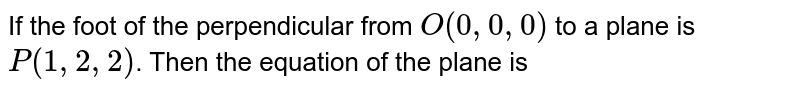 If the foot of the perpendicular from `O(0,0,0)` to a plane is `P(1,2,2)`. Then the equation of the plane is