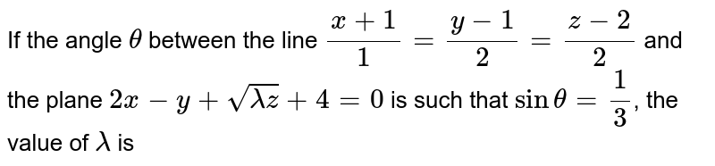 If the angle `theta` between the line `(x+1)/1=(y-1)/2=(z-2)/2` and the plane `2x-y+sqrt(lamdaz)+4=0` is such that `sin theta=1/3`, the value of `lamda` is