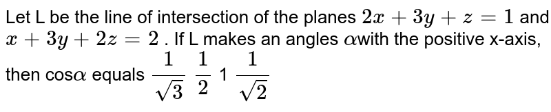Let `L` be the line of intersection of the planes `2x+3y+z=1`and `x+3y+2z=2`. If `alpha` makes an angle `alpha` with the positive x-axis, then `cos alpha` equals