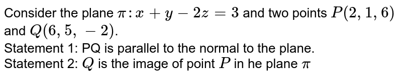 Consider the plane `pi:x+y-2z=3` and two points `P(2,1,6)` and `Q(6,5,-2)`. <br> Statement 1: PQ is parallel to the normal to the plane. <br> Statement 2: `Q` is the image of point `P` in he plane `pi`