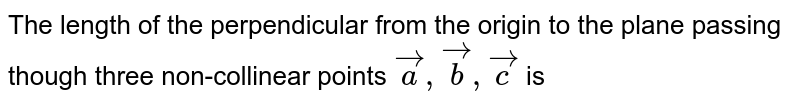 The length of the perpendicular from the origin to the plane passing though three non-collinear points `veca,vecb,vecc` is