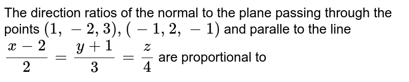 The direction ratios of the normal to the plane passing through the points `(1,-2,3),(-1,2,-1)` and paralle to the line `(x-2)/2=(y+1)/3=z/4` are proportional to