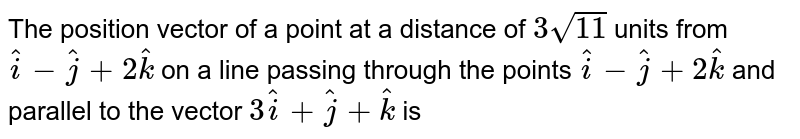 The position vector of a point at a distance of `3sqrt(11)` units from `hati-hatj+hatk` on a line passing through  the points `hati-hatj+2hatk` and `3hati+hatj+hatk` is